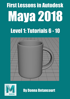 First Lessons in Autodesk Maya 2018 Tutorials 6 to 10